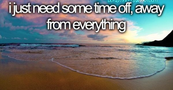 I need some time off, away from everything. # ...