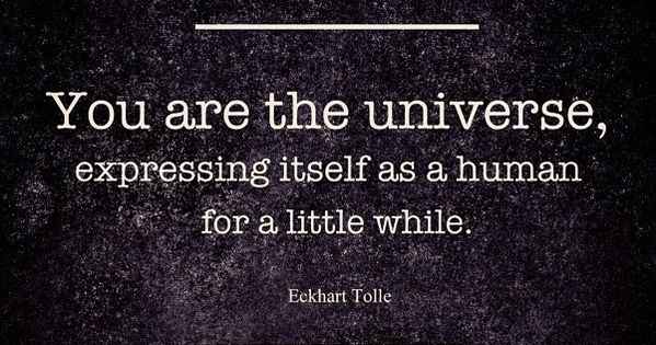 You are the universe expressing itself as a human for a little