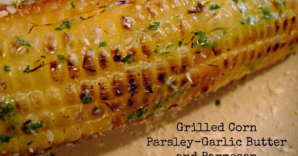 Grilled Corn with Parsley-Garlic Butter and Parmesan | Garlic Butter ...