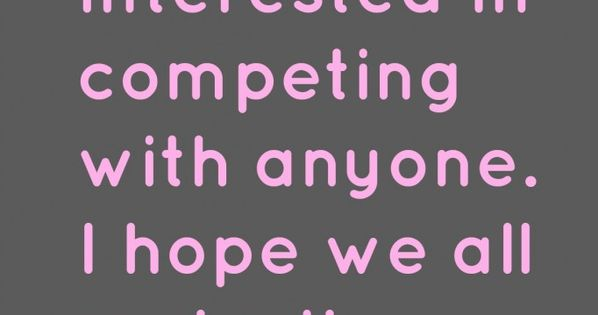 I am not interested in competing with anyone. I hope we all