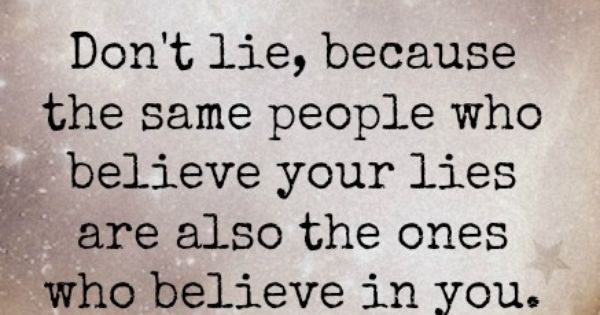 Don't lie, because the same people who believe you lies are also