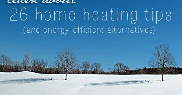 26 Home Heating Tips And Energy Efficient Alternatives Heating