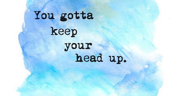 You gotta keep your head up. | Tumblr Quotes We Love in ...