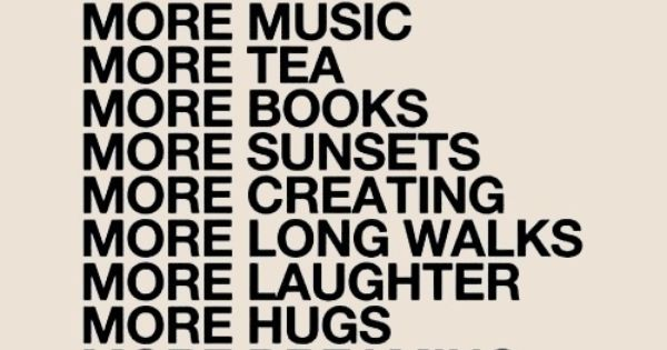 more sleep. more music. more tea. more books. more sunsets. more creating.