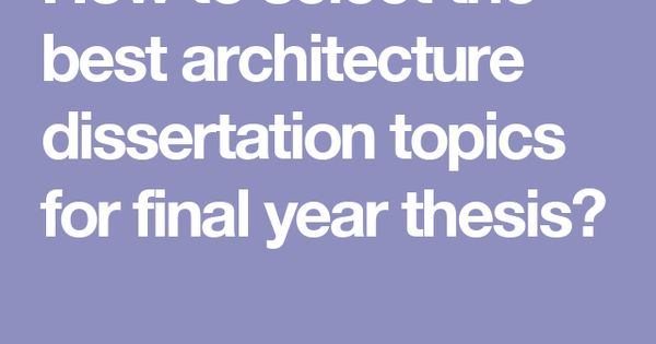 How To Select The Best Architecture Dissertation Topic For Final Year Thesis Phd Topics