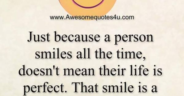 Just Because A Person Smiles All The Time Doesn't Mean There Life Is  Perfect | Good morning inspirational quotes, Morning inspirational quotes,  Reality quotes