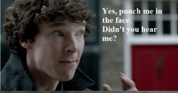 """I always hear 'punch me in the face' when you're talking."" sherlock"