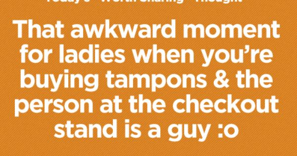 That awkward moment for ladies when you're buying tampons
