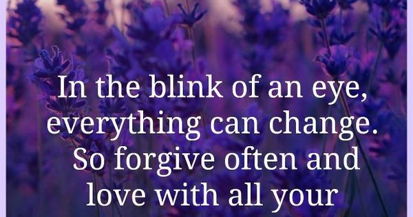 In the blink of an eye everything can change.So forgive often and