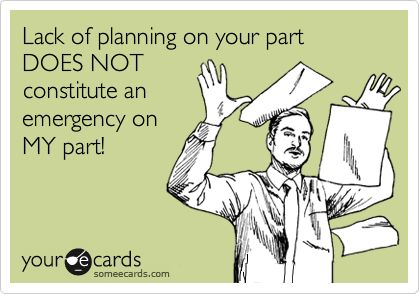 Lack+of+planning+on+your+part+DOES+NOT+constitute+an