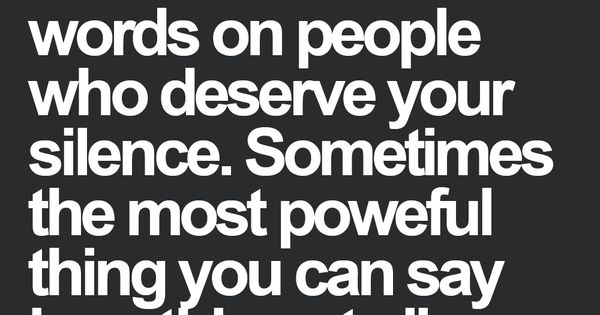 So true dint waste words on people who deserve your silence. Sometimes the most powerful thing you can say is nothing at all