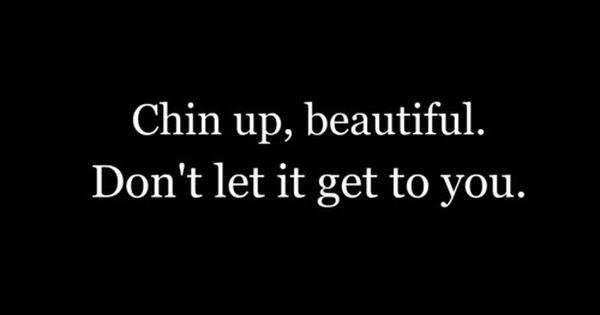 Chin Up, Beautiful. Don't Let It Get To You.