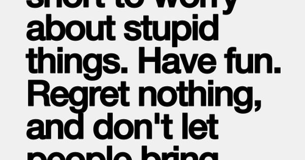 Inspirational quotes. Life is too short to worry about stupid things! Have