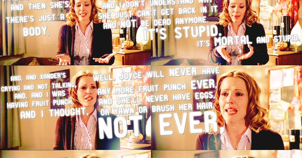 Anya on Joyce's death. - Buffy the Vampire Slayer This, friends, is
