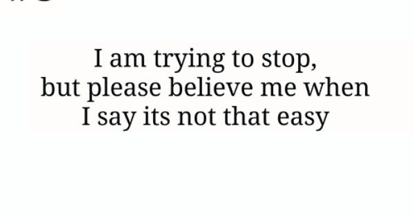 I Am Trying To Stop. But Please Believe Me When I Say Its