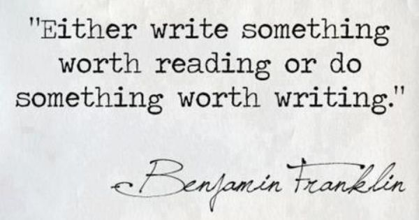 - Benjamin Franklin I will write a book some day..