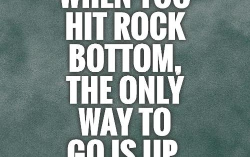 when you hit rock bottom the only way to go is up