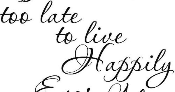 It's never too late to live Happily Ever After. quotes motivationalquotes wordstoliveby