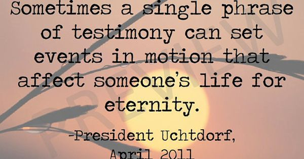 "Missionary Quote - President Dieter Uchtdorf ""Sometimes a Single Phrase of Testimony"