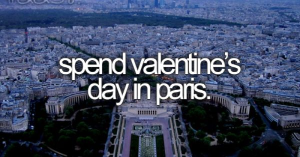 Bucket list: spend valentines day in Paris.