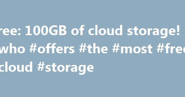 Free 100gb Of Cloud Storage Who Offers The Most