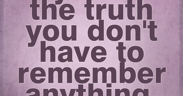 """if you tell the truth you dont have to remember anything."" -"