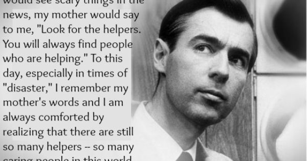 Wise words, Mr. Fred Rogers. Look for the helpers.