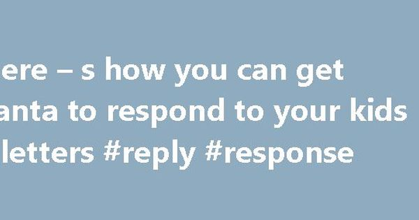 Here S How You Can Get Santa To Respond Your Kids Letters Reply Response Replyremmont