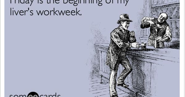 Funny Weekend Ecard: Friday is the beginning of my livers workweek. True