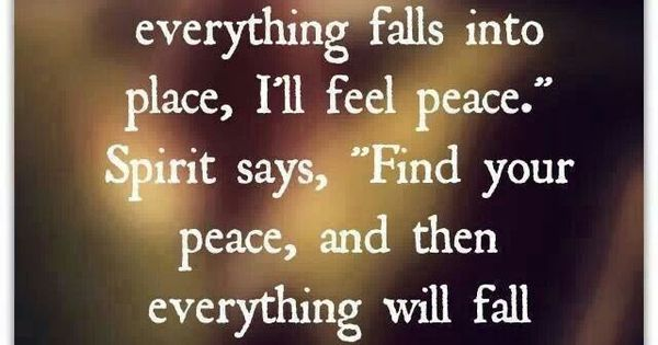 "Ego says, ""Once everything falls into place, I'll feel peace."" Spirit says,"