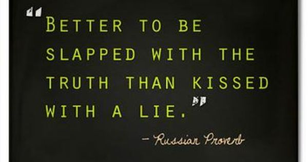 Better to be slapped with the truth than kissed with a lie ...