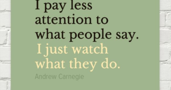 I Pay Less Attention To What People Say Quot By Andrew Carnegie More Psitive Com Psitive