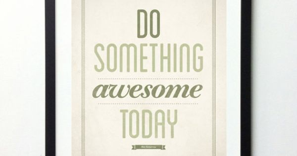Do Something Awesome Everyday. Start Today!