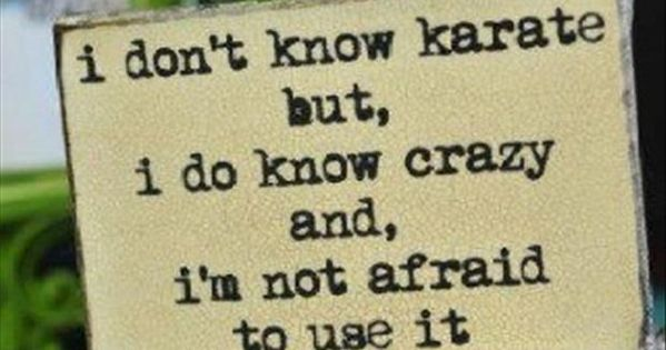 I don't know karate but I do know crazy and I'm not