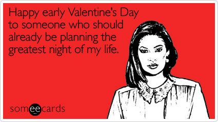 Happy Early Valentine S Day To Someone Who Should Already Be Planning The Greatest Night Of My Life Happy Valentines Funny Happy Valentines Day Funny Valentines Day Ecards