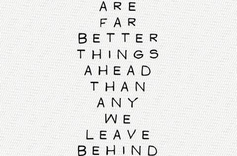 There are far better things ahead than any we leave behind. --CS