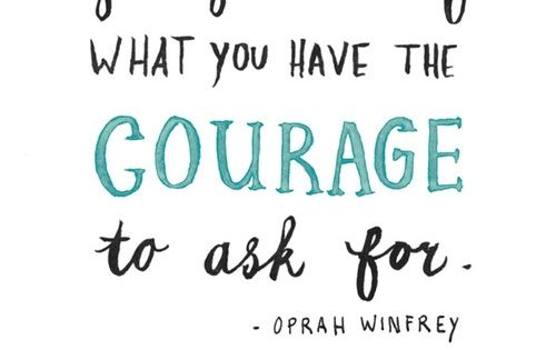 """You get in life what you have the courage to ask for"""