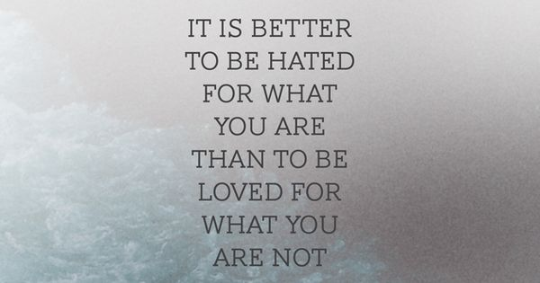 It Is Better To Be Hated For What You Are Than Loved For: It's Better To Be Hated For What You Are Than Loved For