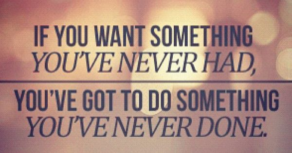 If you want something you've never had, you've got to do something