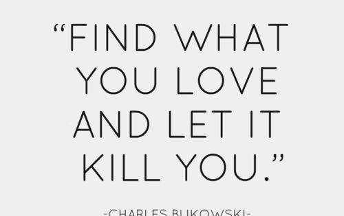 """My dear, Find what you love and let it kill you. Let"