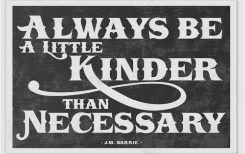 """ALWAYS BE a little KINDER THAN NECESSARY""-JM Barrie, author of Peter Pan"