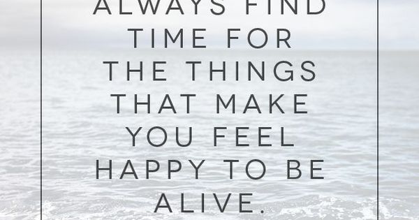 Always find time for the things that make you feel happy to