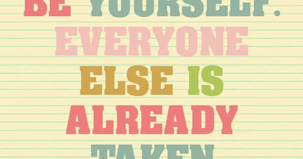 Be yourself. Everyone else is already Taken -Oscar Wilde