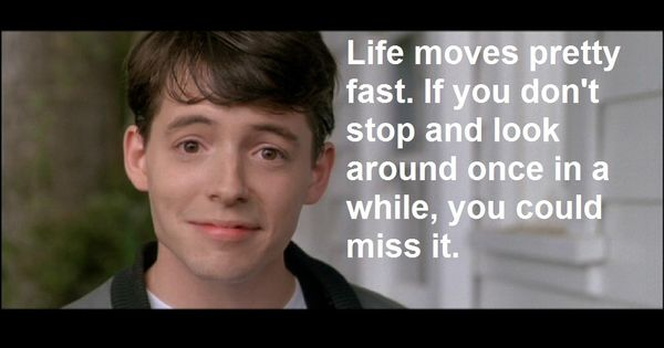 """""""Life moves pretty fast. If you don't stop and look around"""