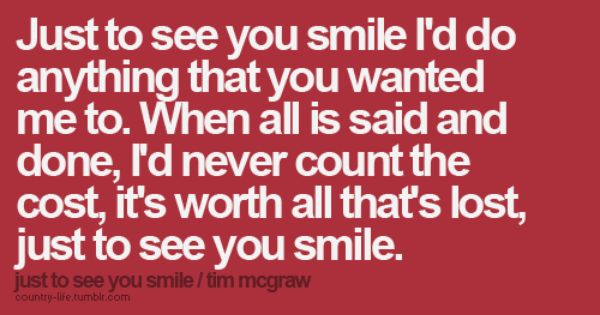 just to see you smile..(: I love this song. This Tim McGraw