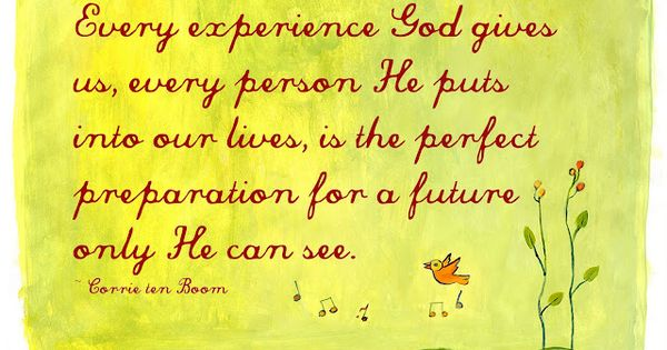 """Every experience God gives us, every person He puts into our lives,"