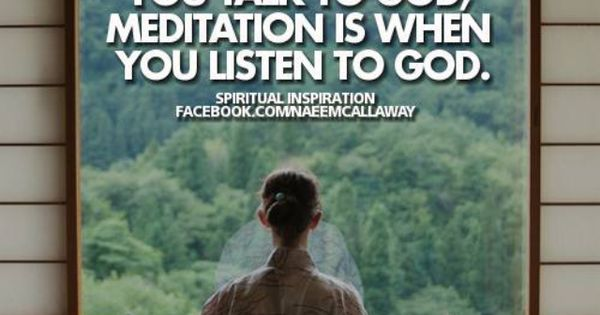 prayer is when you talk to God; meditation is when you ...