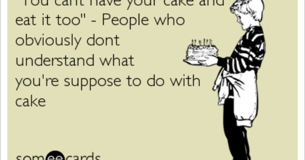 You Cant Have Your Cake And Eat It Too People Who Obviously Dont Understand What You Re Suppose To Do With Cake Make Me Laugh Ecards Funny Funny Note