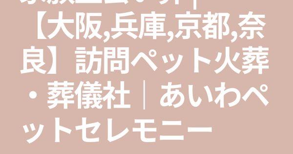 家族立会い葬 大阪 兵庫 京都 奈良 訪問ペット火葬 葬儀社 あいわペットセレモニー ペット 奈良 兵庫