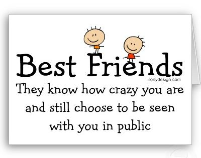 Best Friends, they know how crazy you are and still choose to